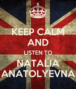 Poster: KEEP CALM AND LISTEN TO NATALIA ANATOLYEVNA