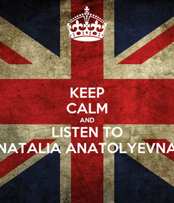 Poster: KEEP CALM AND LISTEN TO NATALIA ANATOLYEVNA