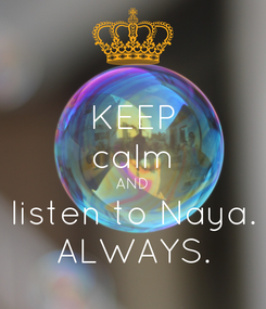 Poster: KEEP calm AND listen to Naya. ALWAYS.