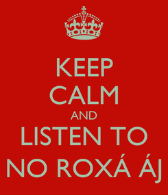 Poster: KEEP CALM AND LISTEN TO NO ROXÁ ÁJ