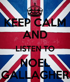 Poster: KEEP CALM AND LISTEN TO NOEL GALLAGHER