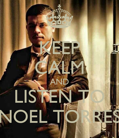 Poster: KEEP CALM AND LISTEN TO NOEL TORRES