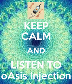Poster: KEEP CALM AND LISTEN TO oAsis Injection