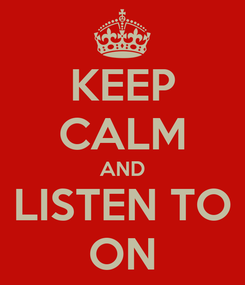 Poster: KEEP CALM AND LISTEN TO ON