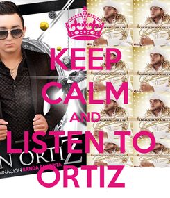 Poster: KEEP CALM AND LISTEN TO  ORTIZ