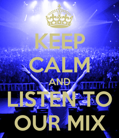 Poster: KEEP CALM AND LISTEN TO OUR MIX