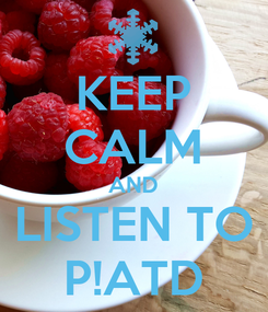 Poster: KEEP CALM AND LISTEN TO P!ATD