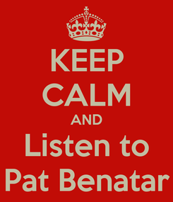 Poster: KEEP CALM AND Listen to Pat Benatar