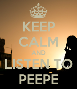 Poster: KEEP CALM AND LISTEN TO PEEPE