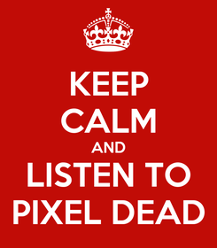Poster: KEEP CALM AND LISTEN TO PIXEL DEAD