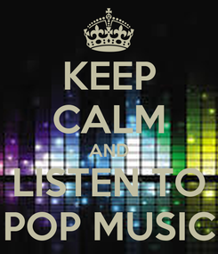 Poster: KEEP CALM AND LISTEN TO POP MUSIC