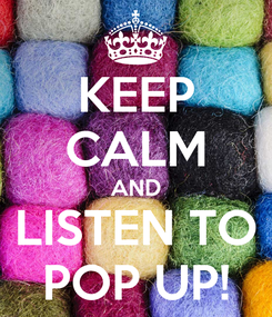Poster: KEEP CALM AND LISTEN TO POP UP!