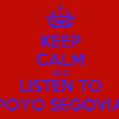 Poster: KEEP CALM AND LISTEN TO POYO SEGOVIA