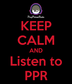 Poster: KEEP CALM AND Listen to PPR