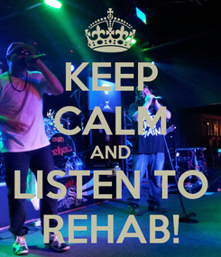 Poster: KEEP CALM AND LISTEN TO REHAB!