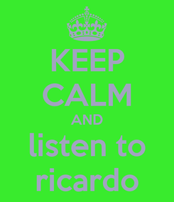 Poster: KEEP CALM AND listen to ricardo