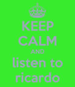 Poster: KEEP CALM AND listen to ricardo