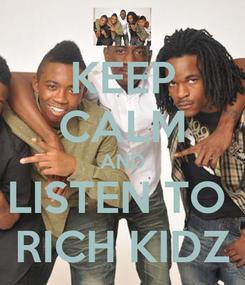 Poster: KEEP CALM AND LISTEN TO  RICH KIDZ