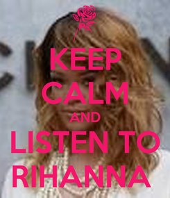 Poster: KEEP CALM AND LISTEN TO RIHANNA
