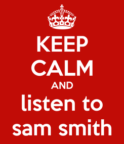 Poster: KEEP CALM AND listen to sam smith