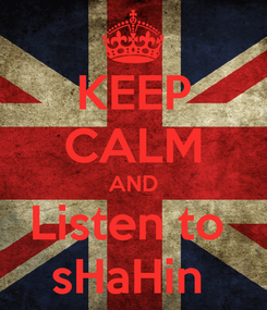 Poster: KEEP CALM AND Listen to  sHaHin