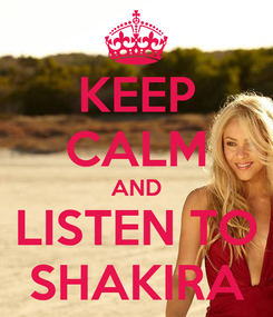Poster: KEEP CALM AND LISTEN TO SHAKIRA