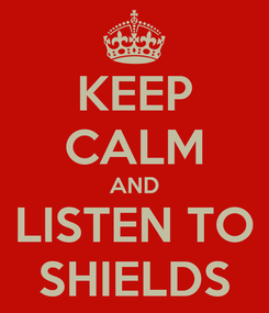 Poster: KEEP CALM AND LISTEN TO SHIELDS