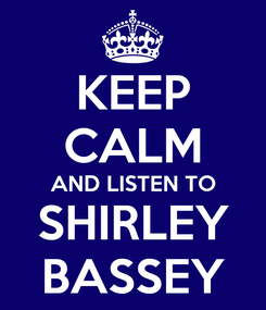 Poster: KEEP CALM AND LISTEN TO SHIRLEY BASSEY