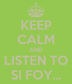 Poster: KEEP CALM AND LISTEN TO SI FOY...