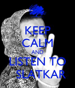 Poster: KEEP CALM AND LISTEN TO   SLATKAR