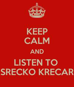 Poster: KEEP CALM AND LISTEN TO  SRECKO KRECAR