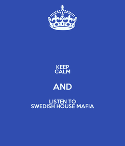 Poster: KEEP CALM AND LISTEN TO SWEDISH HOUSE MAFIA