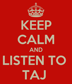Poster: KEEP CALM AND LISTEN TO  TAJ
