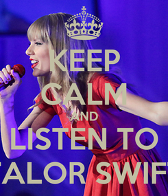 Poster: KEEP CALM AND LISTEN TO TALOR SWIFT