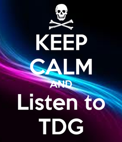 Poster: KEEP CALM AND Listen to TDG