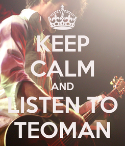 Poster: KEEP CALM AND LISTEN TO TEOMAN