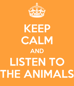 Poster: KEEP CALM AND LISTEN TO THE ANIMALS