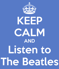 Poster: KEEP CALM AND Listen to The Beatles