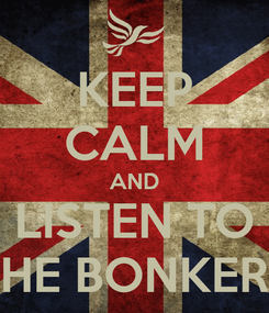 Poster: KEEP CALM AND LISTEN TO THE BONKERS