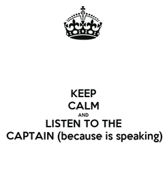 Poster: KEEP CALM AND LISTEN TO THE CAPTAIN (because is speaking)