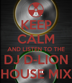Poster: KEEP CALM AND LISTEN TO THE DJ D-LION HOUSE MIX