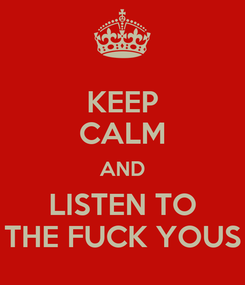 Poster: KEEP CALM AND LISTEN TO THE FUCK YOUS