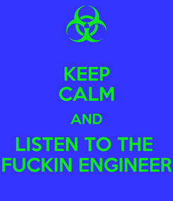 Poster: KEEP CALM AND LISTEN TO THE  FUCKIN ENGINEER