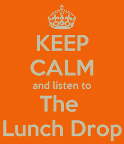 Poster: KEEP CALM and listen to The  Lunch Drop