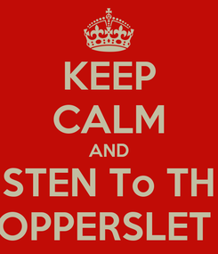 Poster: KEEP CALM AND LISTEN To THE  OPPERSLET