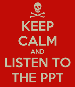 Poster: KEEP CALM AND LISTEN TO THE PPT