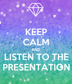 Poster: KEEP CALM AND LISTEN TO THE PRESENTATION