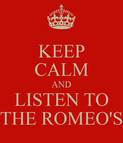 Poster: KEEP CALM AND LISTEN TO THE ROMEO'S