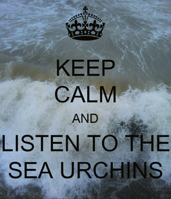 Poster: KEEP CALM AND LISTEN TO THE SEA URCHINS