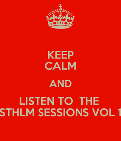 Poster: KEEP CALM AND LISTEN TO  THE  STHLM SESSIONS VOL 1
